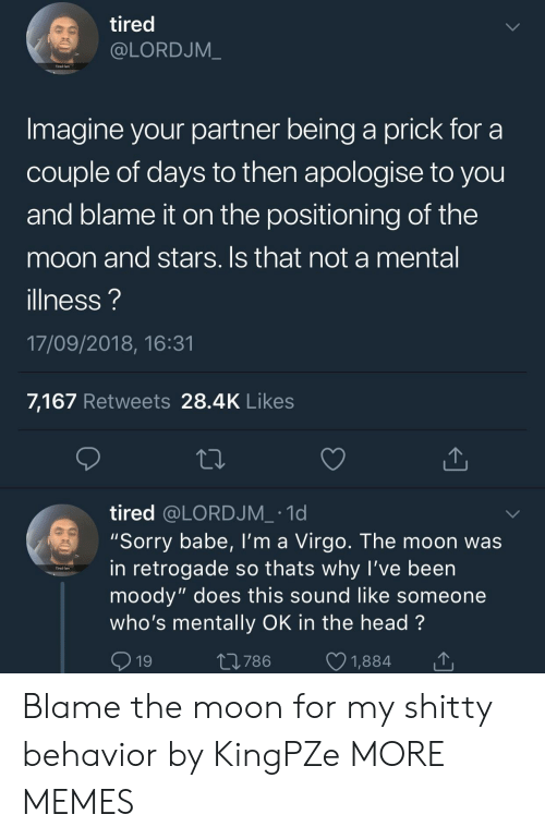 "Dank, Fam, and Head: tired  @LORDJM_  Tired fam  Imagine your partner being a prick for a  couple of days to then apologise to you  and blame it on the positioning of the  moon and stars. Is that not a mental  illness?  17/09/2018, 16:31  7,167 Retweets 28.4K Likes  tired @LORDJM_ .1d  ""Sorry babe, I'm a Virgo. The moon was  in retrogade so thats why l've been  moody"" does this sound like someone  who's mentally OK in the head?  9  Tired fam  19  t0786 1,884 Blame the moon for my shitty behavior by KingPZe MORE MEMES"