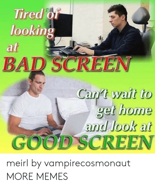 Dank, Memes, and Target: Tired o  lookin  at  0  BAR SCREEN  Can't wait to  get home  and look at  GOOD SCREEN meirl by vampirecosmonaut MORE MEMES