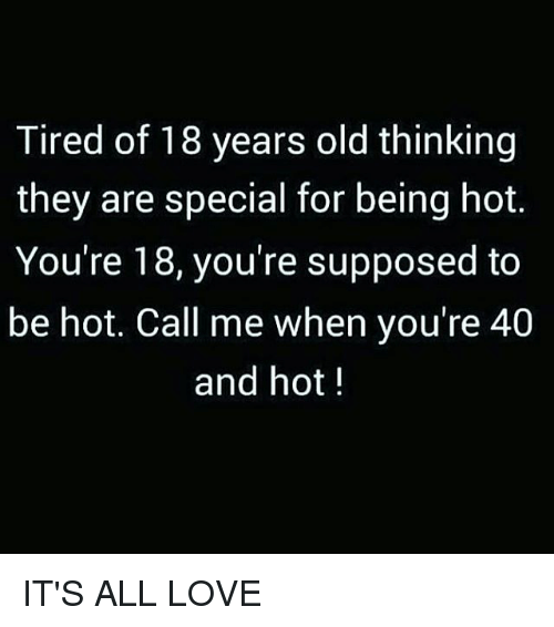 Love, Memes, and Old: Tired of 18 years old thinking  they are special for being hot.  You're 18, you're supposed to  be hot. Call me when you're 40  and hot IT'S ALL LOVE