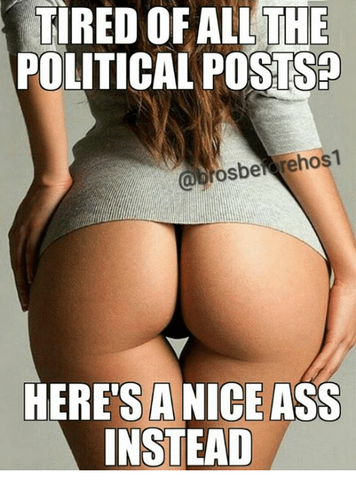 Memes A Nice Ass And  F F A  Tired Of All The Political Posts Brosbetarehos