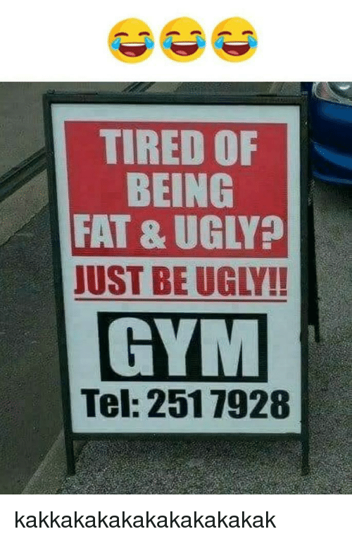 Tired of being fat ugly ust be gym tel