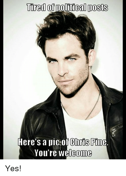 tired of political posts heres a of chris pine youre 4415230 tired of political posts here's a of chris pine you're welcome yes,Political Posts Meme