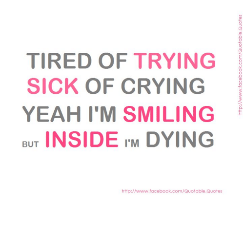 Tired Of Trying Sick Of Crying Yeah Im Smiling But Inside Im Dying