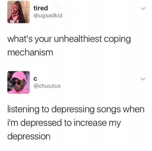 Depression, Songs, and Whats: tired  @ugsadkid  what's your unhealthiest coping  mechanism  @chuuzus  listening to depressing songs when  i'm depressed to increase my  depression