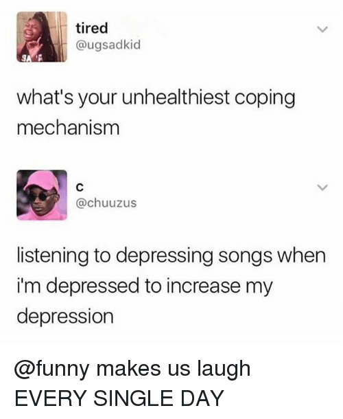 Funny, Memes, and Depression: tired  @ugsadkid  what's your unhealthiest coping  mechanism  @chuuzus  listening to depressing songs when  i'm depressed to increase my  depression @funny makes us laugh EVERY SINGLE DAY