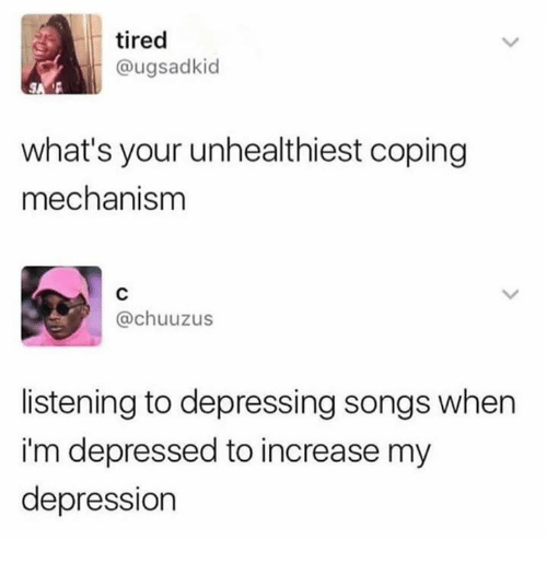Dank, Depression, and Songs: tired  @ugsadkid  what's your unhealthiest coping  mechanism  @chuuzus  listening to depressing songs when  i'm depressed to increase my  depression