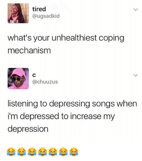Depression, Songs, and Girl Memes: tired  @ugsadkid  what's your unhealthiest coping  mechanism  @chuuzus  listening to depressing songs when  i'm depressed to increase my  depression 😂😂😂😂😂😂😂