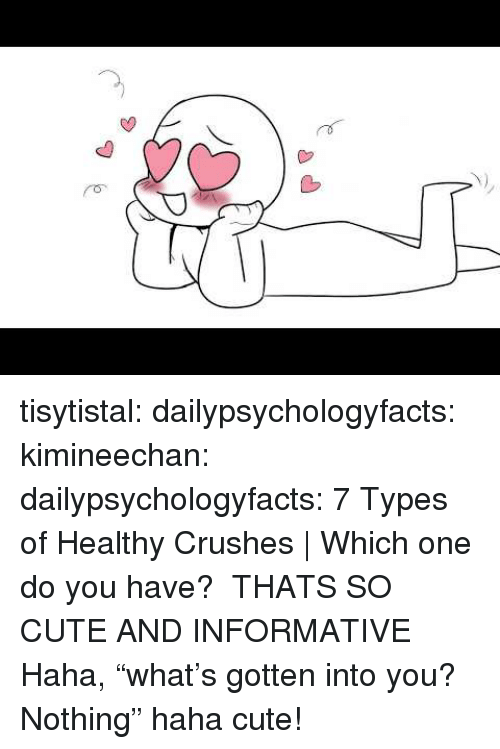 "Cute, Gif, and Tumblr: tisytistal: dailypsychologyfacts:  kimineechan:  dailypsychologyfacts: 7 Types of Healthy Crushes | Which one do you have?  THATS SO CUTE AND INFORMATIVE    Haha, ""what's gotten into you? Nothing"" haha cute!"