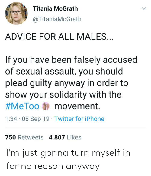 Advice, Iphone, and Twitter: Titania McGrath  @TitaniaMcGrath  ADVICE FOR ALL MALES...  If you have been falsely accused  of sexual assault, you should  plead guilty anyway in order to  show your solidarity with the  #MeToo movement.  1:34 08 Sep 19 Twitter for iPhone  750 Retweets 4.807 Likes I'm just gonna turn myself in for no reason anyway