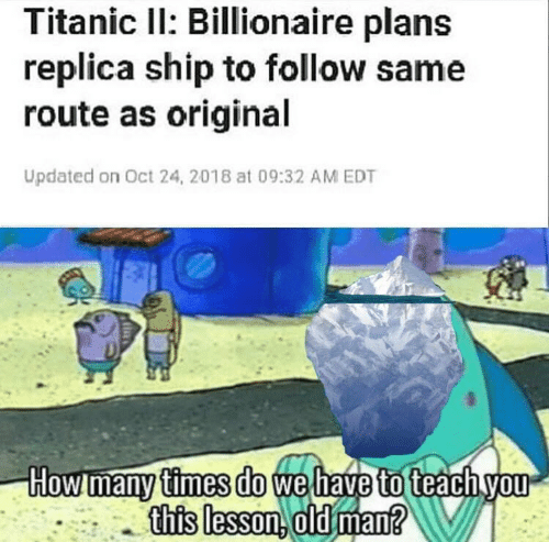 How Many Times, Old Man, and Titanic: Titanic Il: Billionaire plans  replica ship to follow same  route as original  Updated on Oct 24, 2018 at 09:32 AM EDT  How many times do wel  to  this lesson. old man