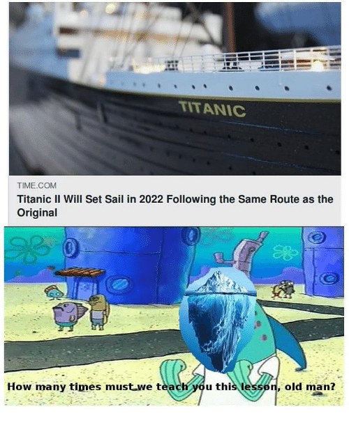 How Many Times, Memes, and Old Man: TITANIC  TIME.COM  Titanic II Will Set Sail in 2022 Following the Same Route as the  Original  How many times must we teach you this lesson, old man?