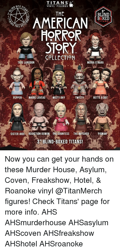 Memes, American, and Hotel: TITANS  VINYL FIGURES  THE  BLIND  BBXED  AMERICAN  HORROR  TITANS  TM  COLLECTION  TATE LANGDON  MOIRA O'HARA  PEPPERMARIE LAVEAUMISTY DAY  TWISTY  BETTE & DOT  .  SISTER JUDE ADDICTION DEMON THE COUNTESS THE BUTCHERPIGMAN  3 BLIND-BOXED TITANS Now you can get your hands on these Murder House, Asylum, Coven, Freakshow, Hotel, & Roanoke vinyl @TitanMerch figures! Check Titans' page for more info. AHS AHSmurderhouse AHSasylum AHScoven AHSfreakshow AHShotel AHSroanoke