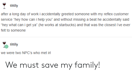 """Family, Starbucks, and Work: tittily  after a long day of work i accidentally greeted someone with my reflex customer  service """"hey how can i help you"""" and without missing a beat he accidentally said  hey what can iget ya* (he works at starbucks) and that was the closest i've ever  felt to someone  tittily  we were two NPC's who met irl We must save my family!"""