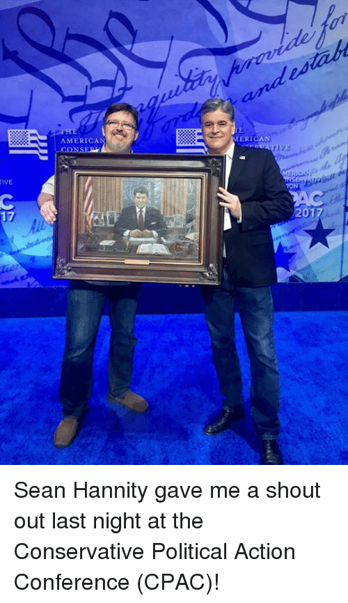 America, Memes, and Sean Hannity: TIVE  17  AMERICA  MERICAN  1ONI Sean Hannity gave me a shout out last night at the Conservative Political Action Conference (CPAC)!