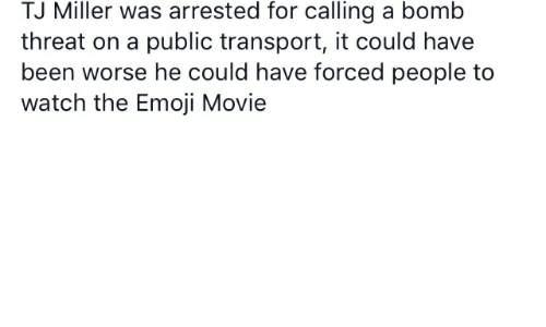 Emoji, Movie, and Watch: TJ Miller was arrested for calling a bomb  threat on a public transport, it could have  been worse he could have forced people to  watch the Emoji Movie