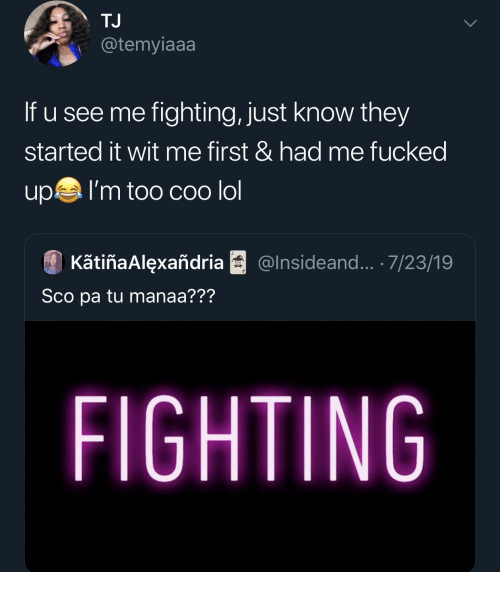 Lol, Fighting, and First: TJ  @temyiaaa  If u see me fighting, just know they  started it wit me first & had me fucked  upI'm too COo lol  KãtiñaAlexañdria  @Insideand... .7/23/19  Sco pa tu manaa???  FIGHTING