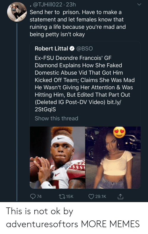 Dank, Life, and Memes: @TJHillo22 23h  Send her to prison. Have to make a  statement and let females know that  ruining a life because vou're mad and  being petty isn't okay  Robert Littal @BSO  Ex-FSU Deondre Francois' GF  Diamond Explains How She Faked  Domestic Abuse Vid That Got Him  Kicked Off Team: Claims She Was Mad  He Wasn't Giving Her Attention & Was  Hitting Him, But Edited That Part Out  (Deleted IG Post-DV Video) bit.ly/  2StGqiS  Show this thread  74  015K 29.1K This is not ok by adventuresoftors MORE MEMES