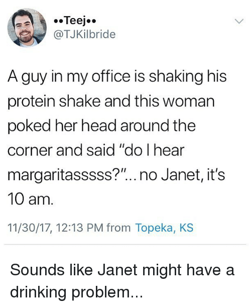 """Drinking, Head, and Memes: @TJKilbride  A guy in my office is shaking his  protein shake and this woman  poked her head around the  corner and said """"do I hear  margaritasssss?""""..no Janet, it's  10 am  11/30/17, 12:13 PM from Topeka, KS Sounds like Janet might have a drinking problem..."""