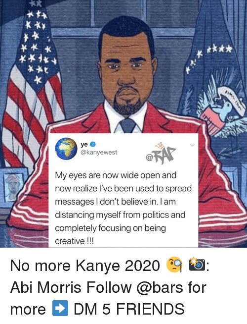 Friends, Kanye, and Memes: tk**  @kanyewest  My eyes are now wide open and  now realize I've been used to spread  messages I don't believe in. I am  distancing myself from politics and  completely focusing on being  creative!! No more Kanye 2020 🧐 📸: Abi Morris Follow @bars for more ➡️ DM 5 FRIENDS