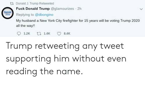 Donald Trump, Facepalm, and New York: tl Donald J. Trump Retweeted  Fuck Donald Trump @glamourizes 2h  Bernie  2020Replying to @dbongino  My husband a New York City firefighter for 15 years will be voting Trump 2020  all the way!!  9 1.2K 14 8.4K Trump retweeting any tweet supporting him without even reading the name.