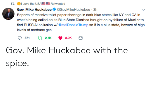 Blue, Russia, and Mike Huckabee: tl ILove the USARetweeted  Gov. Mike Huckabee@GovMikeHuckabee 3h  Reports of massive toilet paper shortage in dark blue states like NY and CA in  find RUSSIA! collusion w/ @realDonaldTrump so if in a blue state, beware of high  levels of methane gas! Gov. Mike Huckabee with the spice!