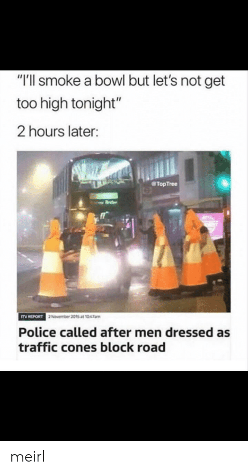 "Police, Traffic, and Too High: ""T'll smoke a bowl but let's not get  too high tonight""  2 hours later:  TopTree  Police called after men dressed as  traffic cones block road meirl"