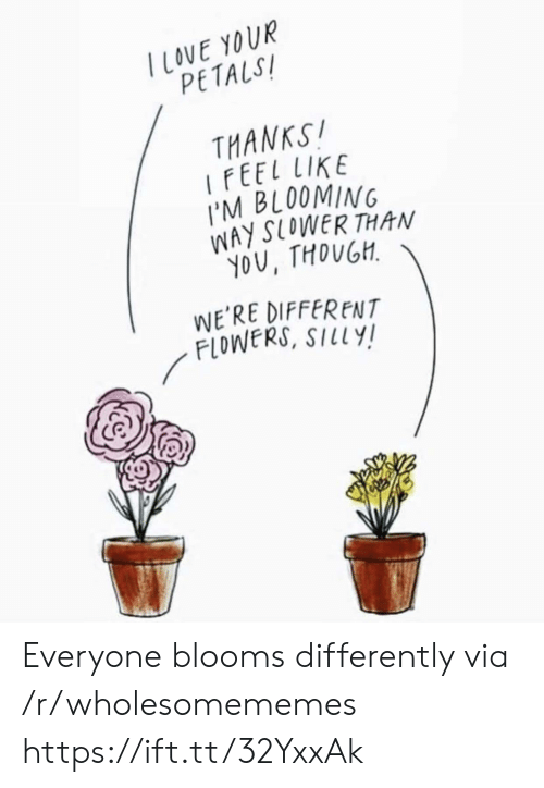 Flowers, Via, and You: TLOVE YOUR  PETALS  THANKS!  IFEEL LIKE  I'M BLOOMING  WAY SLOWER THAN  YOU, THOUGH  WE'RE DIFFERENT  FLOWERS, SILLY! Everyone blooms differently via /r/wholesomememes https://ift.tt/32YxxAk