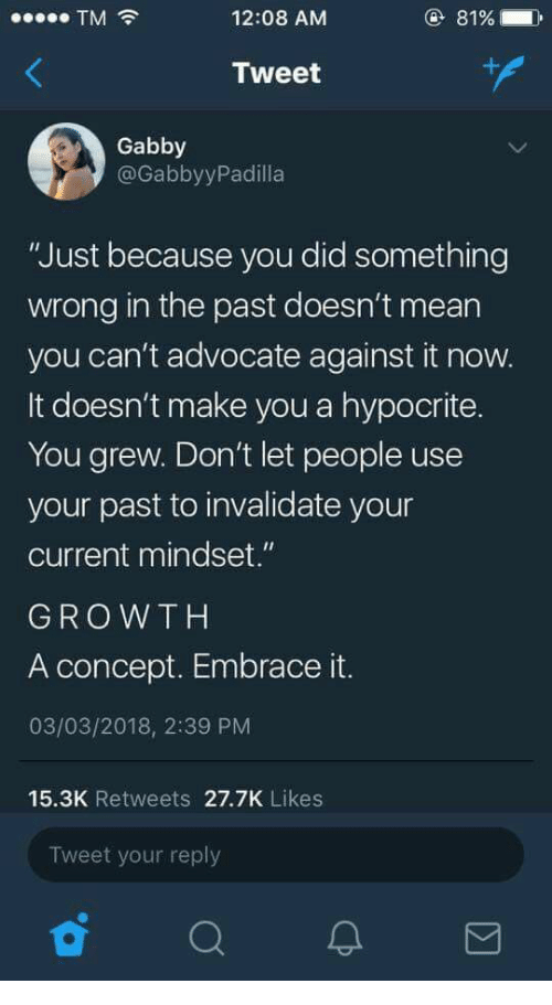 "Hypocrite, Mean, and Advocate: TM  12:08 AM  81%  Tweet  Gabby  @GabbyyPadilla  ""Just because you did something  wrong in the past doesn't mean  you can't advocate against it now.  It doesn't make you a hypocrite.  You grew. Don't let people use  your past to invalidate your  current mindset.""  GROWTH  A concept. Embrace it.  03/03/2018, 2:39 PM  15.3K Retweets 27.7K Likes  Tweet your reply"