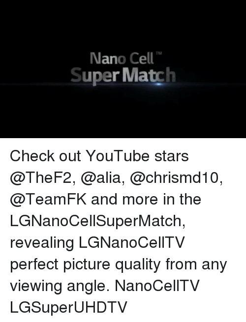 Memes, youtube.com, and Match: TM  Nano Cell  Super Match Check out YouTube stars @TheF2, @alia, @chrismd10, @TeamFK and more in the LGNanoCellSuperMatch, revealing LGNanoCellTV perfect picture quality from any viewing angle. NanoCellTV LGSuperUHDTV