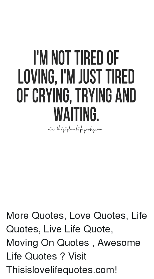 Tm Not Tired Of Loving Tm Just Tired Of Cryingtrying And Waiting