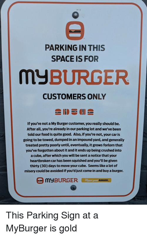 Food, Good, and Quite: TM  PARKING IN THIS  SPACE IS FOR  MyBURGER  CUSTOMERS ONLY  If you're not a My Burger customer, you really should be.  After all, you're already in our parking lot and we've been  told our food is quite good. Also, if you're not, your car is  going to be towed, dumped in an impound yard, and generally  treated pretty poorly until, eventually, it grows forlorn that  you've forgotten about it and it ends up being crushed into  a cube, after which you will be sent a notice that your  heartbroken car has been squished and you'll be given  thirty (30) days to move your cube. Seems like a lot of  misery could be avoided if you'd just come in and buy a burger.  Fippin  eed BURGERS This Parking Sign at a MyBurger is gold
