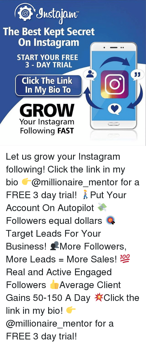 Click, Instagram, and Memes: TM  The Best Kept Secret  On Instagram  START YOUR FREE  3 DAY TRIAL  Click The Link  In My Bio To  35  GROW  Your Instagram  Following FAST Let us grow your Instagram following! Click the link in my bio 👉@millionaire_mentor for a FREE 3 day trial! 🚶‍♀️Put Your Account On Autopilot 💸Followers equal dollars 🎯 Target Leads For Your Business! 👥More Followers, More Leads = More Sales! 💯 Real and Active Engaged Followers 👍Average Client Gains 50-150 A Day 💥Click the link in my bio! 👉 @millionaire_mentor for a FREE 3 day trial!
