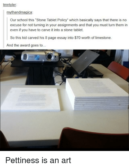"""School, Tablet, and Page: tmntyler  mythandmagica:  Our school this Stone Tablet Policy"""" which basically says that there is no  excuse for not turning in your assignments and that you must turn them in  even if you have to carve it into a stone tablet.  So this kid carved his 8 page essay into $70 worth of limestone.  And the award goes to... Pettiness is an art"""