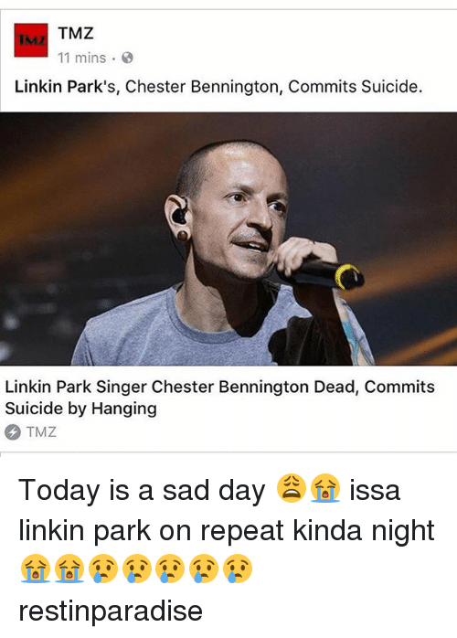 Memes, Suicide, and Today: TMZ  11 mins .  Linkin Park's, Chester Bennington, Commits Suicide.  Linkin Park Singer Chester Bennington Dead, Commit:s  Suicide by Hanging  TMZ Today is a sad day 😩😭 issa linkin park on repeat kinda night 😭😭😢😢😢😢😢 restinparadise