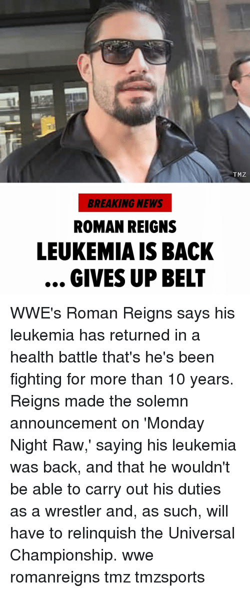 Memes, News, and Roman Reigns: TMZ  BREAKING NEWS  ROMAN REIGNS  LEUKEMIA IS BACK  GIVES UP BELT WWE's Roman Reigns says his leukemia has returned in a health battle that's he's been fighting for more than 10 years. Reigns made the solemn announcement on 'Monday Night Raw,' saying his leukemia was back, and that he wouldn't be able to carry out his duties as a wrestler and, as such, will have to relinquish the Universal Championship. wwe romanreigns tmz tmzsports