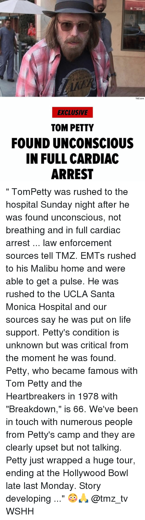 "Life, Memes, and Petty: TMZ com  EXCLUSIVE  TOM PETTY  FOUND UNCONSCIOUS  IN FULL CARDIAC  ARREST "" TomPetty was rushed to the hospital Sunday night after he was found unconscious, not breathing and in full cardiac arrest ... law enforcement sources tell TMZ. EMTs rushed to his Malibu home and were able to get a pulse. He was rushed to the UCLA Santa Monica Hospital and our sources say he was put on life support. Petty's condition is unknown but was critical from the moment he was found. Petty, who became famous with Tom Petty and the Heartbreakers in 1978 with ""Breakdown,"" is 66. We've been in touch with numerous people from Petty's camp and they are clearly upset but not talking. Petty just wrapped a huge tour, ending at the Hollywood Bowl late last Monday. Story developing ..."" 😳🙏 @tmz_tv WSHH"