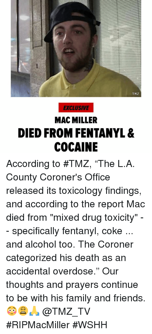 "Family, Friends, and Mac Miller: TMZ  EXCLUSIVE  MAC MILLER  DIED FROM FENTANYL &  COCAINE According to #TMZ, ""The L.A. County Coroner's Office released its toxicology findings, and according to the report Mac died from ""mixed drug toxicity"" -- specifically fentanyl, coke ... and alcohol too. The Coroner categorized his death as an accidental overdose."" Our thoughts and prayers continue to be with his family and friends. 😳😩🙏 @TMZ_TV #RIPMacMiller #WSHH"