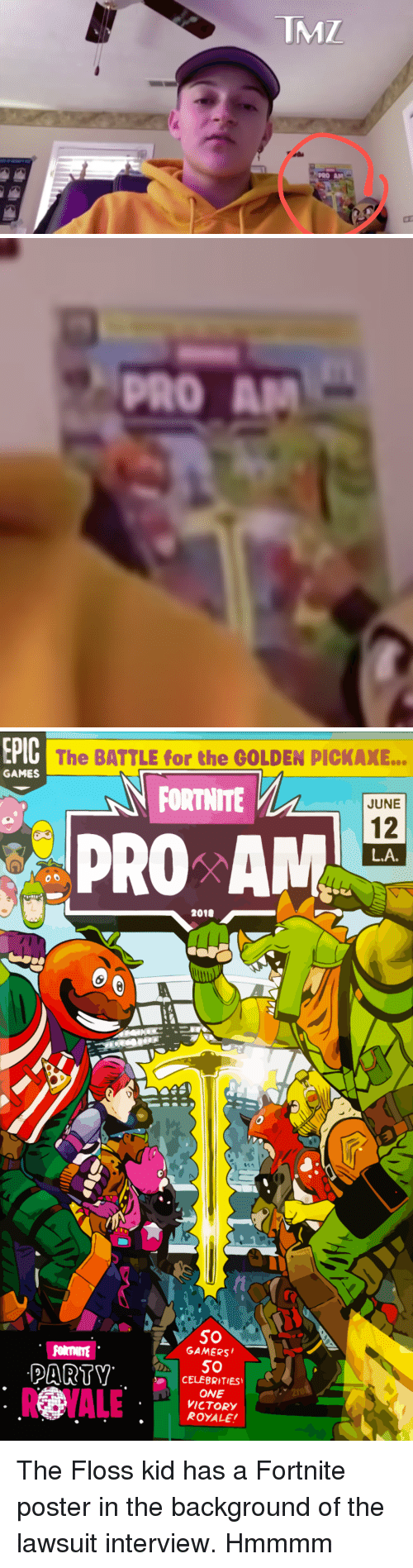 Parents, Games, and Pro: TMZ  PRO AM   PRO AM   PlO The BATTLE for the GOLDEN PICKAXE...  GAMES  FORTNITE  JUNE  12  L.A  PRO AN  2010  GAMERS  RYALEetop  5O  CELEBRITIES  ONE  VICTORY  ROYALE The Floss kid has a Fortnite poster in the background of the lawsuit interview. Hmmmm