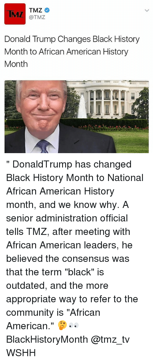 "Black History Month, Donald Trump, and Memes: TMZ  TMZ  @TMZ  Donald Trump Changes Black History  Month to African American History  Month "" DonaldTrump has changed Black History Month to National African American History month, and we know why. A senior administration official tells TMZ, after meeting with African American leaders, he believed the consensus was that the term ""black"" is outdated, and the more appropriate way to refer to the community is ""African American."" 🤔👀 BlackHistoryMonth @tmz_tv WSHH"