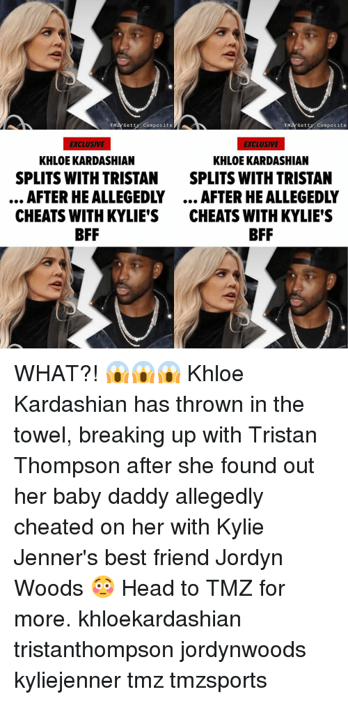 Baby Daddy, Best Friend, and Head: TMZV Getty Composite  TMZVGetty Composite  EXCLUSIVE  EXCLUSIVE  KHLOE KARDASHIAN  KHLOE KARDASHIAN  SPLITS WITH TRISTAN  SPLITS WITH TRISTAN  AFTER HE ALLEGEDLY... AFTER HE ALLEGEDLY  CHEATS WITH KYLIE'S CHEATS WITH KYLIE'S  BFF WHAT?! 😱😱😱 Khloe Kardashian has thrown in the towel, breaking up with Tristan Thompson after she found out her baby daddy allegedly cheated on her with Kylie Jenner's best friend Jordyn Woods 😳 Head to TMZ for more. khloekardashian tristanthompson jordynwoods kyliejenner tmz tmzsports
