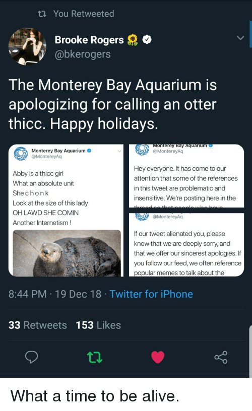 Alive, Iphone, and Memes: tn You Retweeted  Brooke Rogers  @bkerogers  The Monterey Bay Aquarium is  apologizing for calling an otter  thicc. Happy holidays  onterey Bay Aquarium  @MontereyAq  Monterey Bay Aquarium  @MontereyAq  Abby is a thicc girl  What an absolute unit  Shechonk  Look at the size of this lady  OH LAWD SHE COMIN  Another Internetism  Hey everyone. It has come to our  attention that some of the references  in this tweet are problematic and  insensitive. We're posting here in the  @MontereyAq  If our tweet alienated you, please  know that we are deeply sorry, and  that we offer our sincerest apologies. If  you follow our feed, we often reference  popular memes to talk about the  8:44 PM 19 Dec 18 Twitter for iPhone  33 Retweets 153 Likes What a time to be alive.