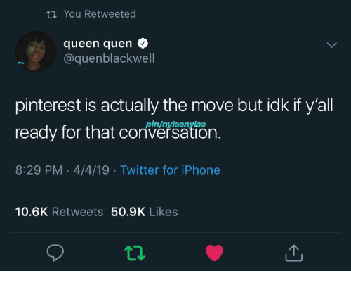 Iphone, Twitter, and Queen: tn You Retweeted  queen quen  @quenblackwell  pinterest is actually the move but idk if y'all  ready for that cn.  8:29 PM 4/4/19 Twitter for iPhone  pin/nylaanylaa  10.6K Retweets 50.9K Likes