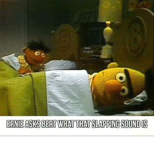Tnaw Facebool Ernie Asks Bert What That Slapping Sound Is Asks