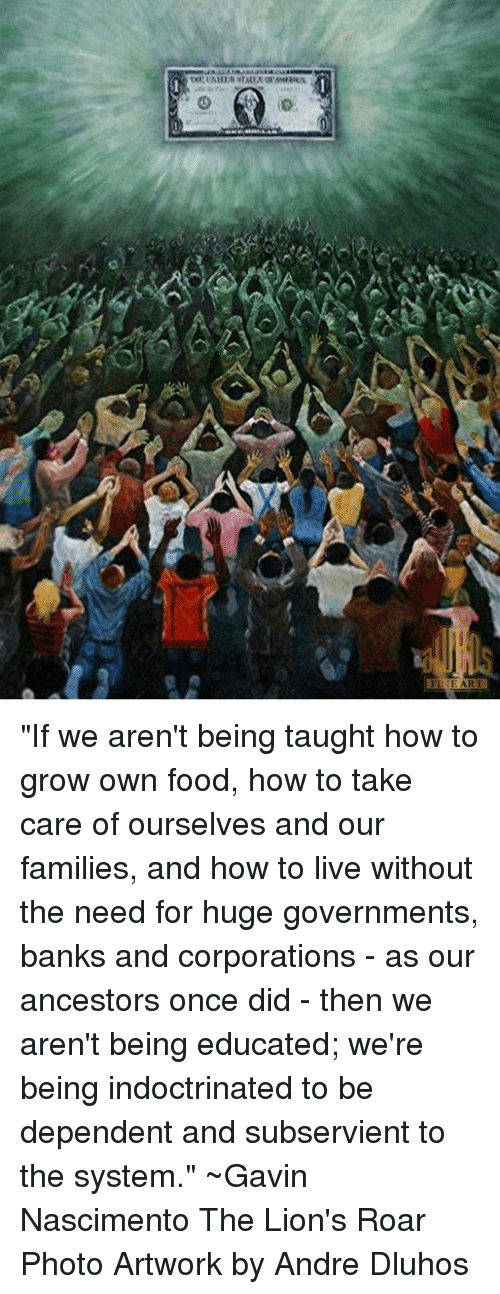 "Food, Memes, and Banks: TNETAH IRATAEA ormuanen  Fl-E ART ""If we aren't being taught how to grow own food, how to take care of ourselves and our families, and how to live without the need for huge governments, banks and corporations - as our ancestors once did - then we aren't being educated; we're being indoctrinated to be dependent and subservient to the system.""  ~Gavin Nascimento The Lion's Roar Photo Artwork by Andre Dluhos"