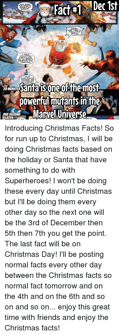 Memes, Santa Claus, and Superhero: TNS Fact Dec 1st  YOU WANT  THE INFINITY  GAUNTLET  BACK?  COME  AND TAKE IT.  YOu LITTLE  GIRL st  I TOLD  YOU LETTING  SANTA CLAUS  USE THE INFINITY  GAUNTLET WAS  A BAD IDEA!  DOWN, DOCTOR  STRANGE, AND  LETS REFLECT  20 MINUTES  HOW  W  is one offheimost  SANTA  FOR COMING.  CLAUS NEEDS  A powerful mutants in the  Marvel Universe  ONE SECOND  LATER.  HE Introducing Christmas Facts! So for run up to Christmas, I will be doing Christmas facts based on the holiday or Santa that have something to do with Superheroes! I won't be doing these every day until Christmas but I'll be doing them every other day so the next one will be the 3rd of December then 5th then 7th you get the point. The last fact will be on Christmas Day! I'll be posting normal facts every other day between the Christmas facts so normal fact tomorrow and on the 4th and on the 6th and so on and so on... enjoy this great time with friends and enjoy the Christmas facts!