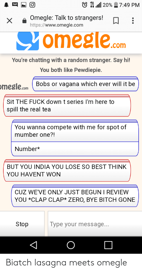 Bitch, Omegle, and Zero: to 4,111 20%  7:49 PM  xOmegle: Talk to strangers!  https://www.omegle.com  omegle.s  .com  You're chatting with a random stranger. Say hi!  You both like Pewdiepie.  megle.com Bobs or vagana which ever will it be  Sit THE FUCK down t series I'm here to  spill the real tea  You wanna compete with me for spot of  mumber one?!  Number*  BUT YOU INDIA YOU LOSE SO BEST THINK  YOU HAVENT WON  CUZ WEVE ONLY JUST BEGUN I REVIEW  YOU *CLAP CLAP* ZERO, BYE BITCH GONE  Stop  Type your message. Biatch lasagna meets omegle