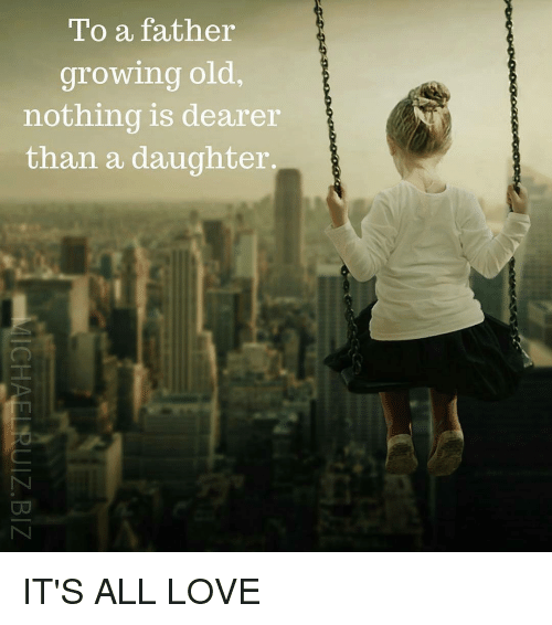 To A Father Growing Old Nothing Is Dearer Than A Daughter Its All