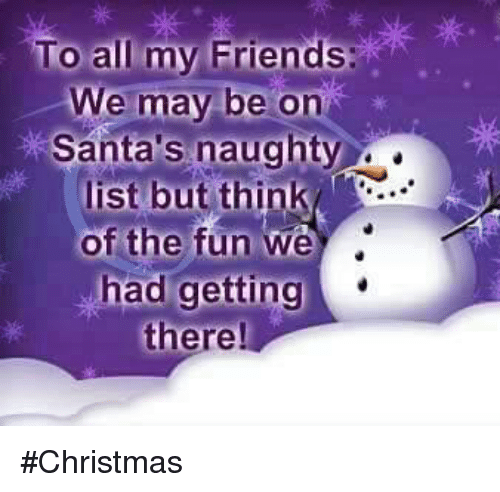 Christmas, Friends, and Naughty: To all my Friends We may be on Santa's