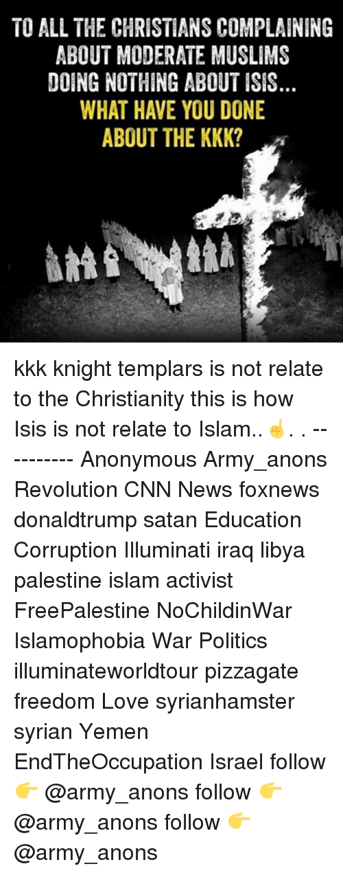 cnn.com, Illuminati, and Isis: TO ALL THE CHRISTIANS COMPLAINING  ABOUT MODERATE MUSLIMS  DOING NOTHING ABOUT ISIS  WHAT HAVE YOU DONE  ABOUT THE KKK? kkk knight templars is not relate to the Christianity this is how Isis is not relate to Islam..☝. . ---------- Anonymous Army_anons Revolution CNN News foxnews donaldtrump satan Education Corruption Illuminati iraq libya palestine islam activist FreePalestine NoChildinWar Islamophobia War Politics illuminateworldtour pizzagate freedom Love syrianhamster syrian Yemen EndTheOccupation Israel follow 👉 @army_anons follow 👉 @army_anons follow 👉 @army_anons