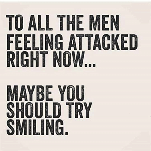 All The, All, and You: TO ALL THE MEN  FEELING ATTACKED  RIGHT NOW...  MAYBE YOU  SHOULD TRY  SMILING